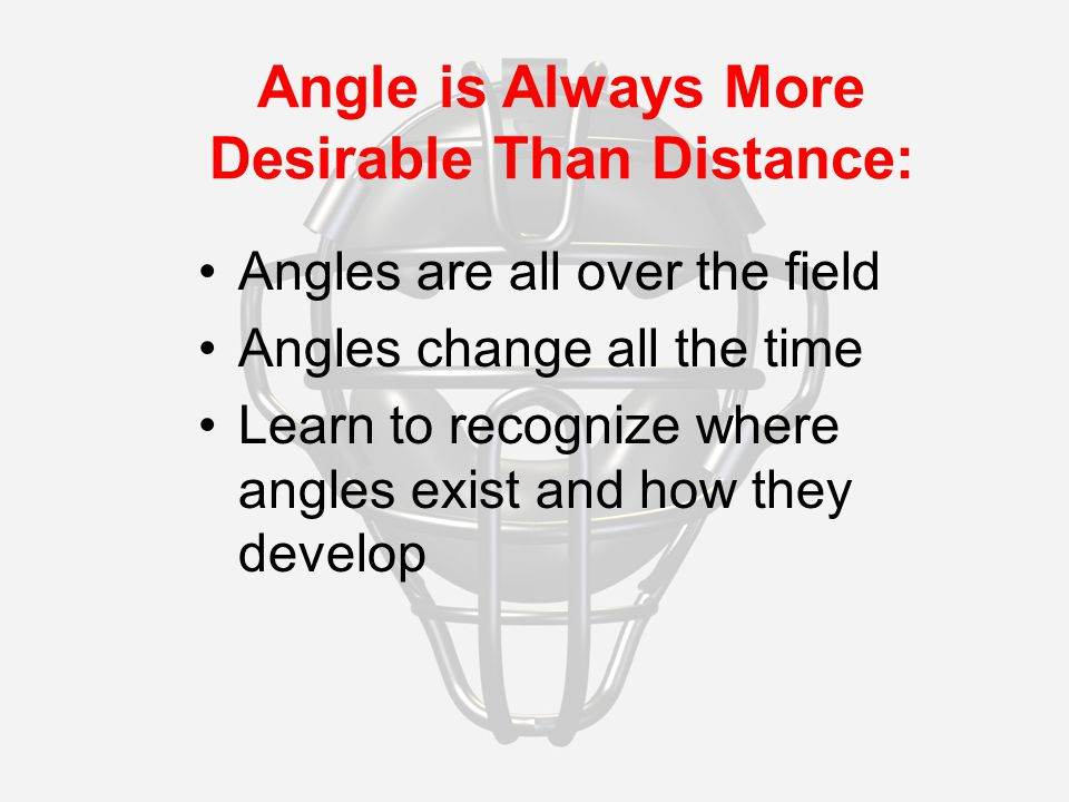 Angle is Always More Desirable Than Distance: Angles are all over the field Angles change all the time Learn to recognize where angles exist and how they develop