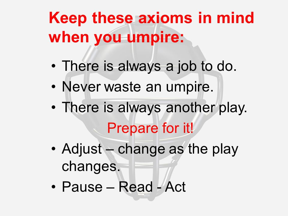 Keep these axioms in mind when you umpire: There is always a job to do.