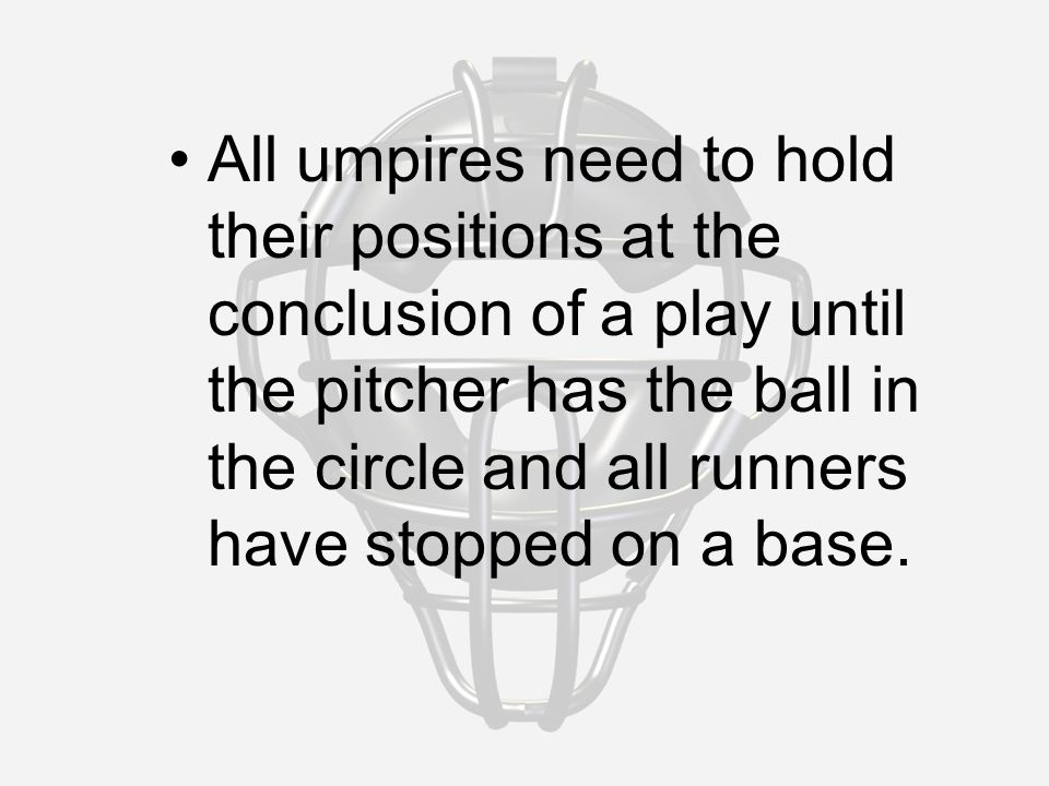 All umpires need to hold their positions at the conclusion of a play until the pitcher has the ball in the circle and all runners have stopped on a base.
