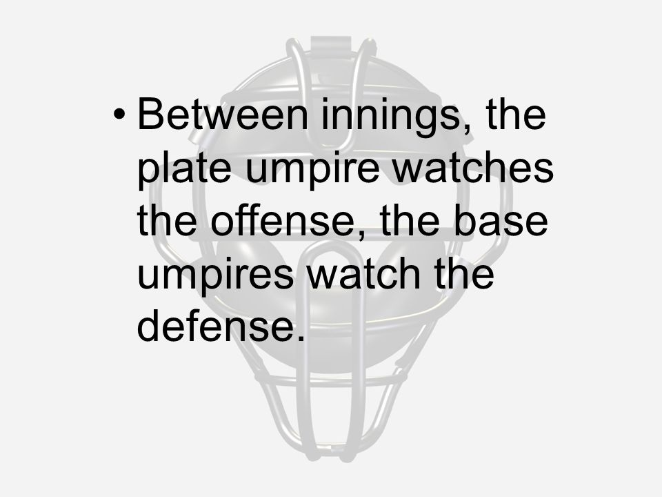 Between innings, the plate umpire watches the offense, the base umpires watch the defense.