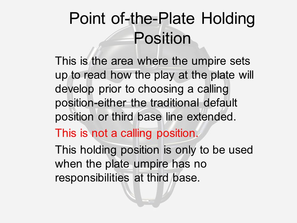 Point of-the-Plate Holding Position This is the area where the umpire sets up to read how the play at the plate will develop prior to choosing a calling position-either the traditional default position or third base line extended.