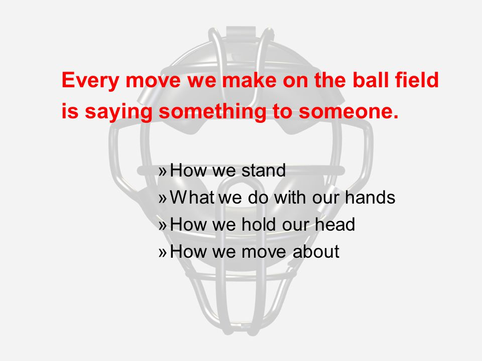 Every move we make on the ball field is saying something to someone.