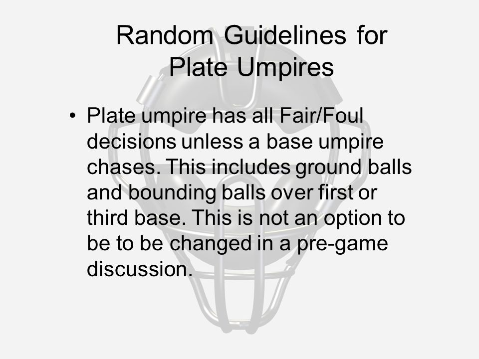 Random Guidelines for Plate Umpires Plate umpire has all Fair/Foul decisions unless a base umpire chases.