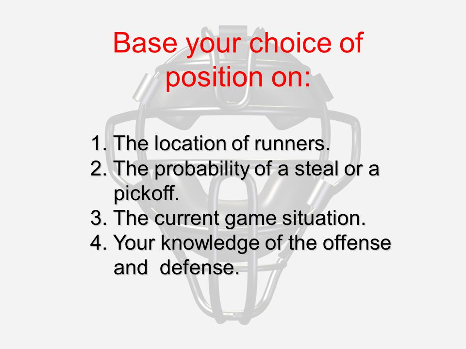 1. The location of runners. 2. The probability of a steal or a pickoff.