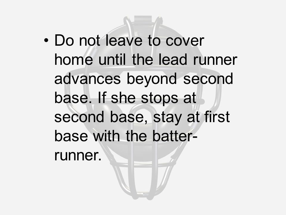 Do not leave to cover home until the lead runner advances beyond second base.