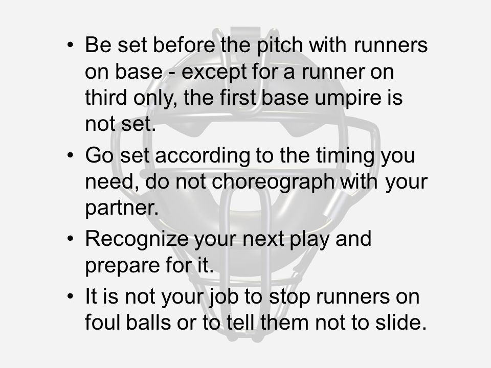 Be set before the pitch with runners on base - except for a runner on third only, the first base umpire is not set.