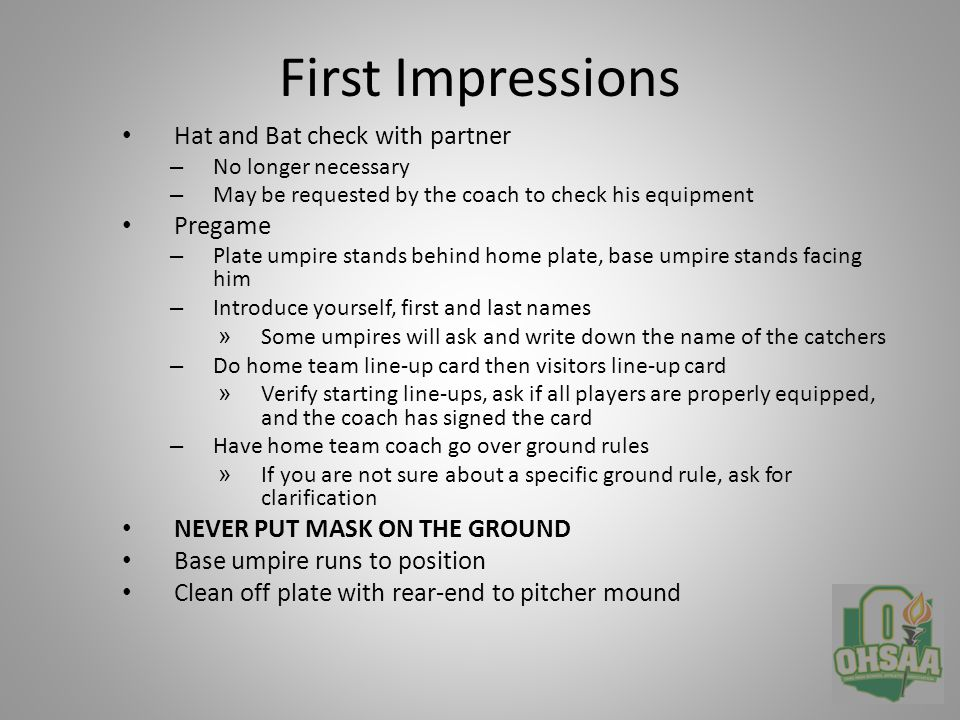 First Impressions Hat and Bat check with partner – No longer necessary – May be requested by the coach to check his equipment Pregame – Plate umpire stands behind home plate, base umpire stands facing him – Introduce yourself, first and last names » Some umpires will ask and write down the name of the catchers – Do home team line-up card then visitors line-up card » Verify starting line-ups, ask if all players are properly equipped, and the coach has signed the card – Have home team coach go over ground rules » If you are not sure about a specific ground rule, ask for clarification NEVER PUT MASK ON THE GROUND Base umpire runs to position Clean off plate with rear-end to pitcher mound