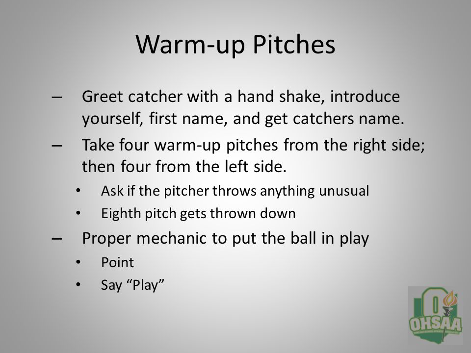 Proper mechanics behind the plate – Head Height Chin above catchers head Work the slot Be able to see the outside pitch Timing, timing, timing – Proper Voice On a ball, say ball , stay down on the pitch 2 – 3 seconds Swinging Strike, no verbal Called Strike, verbal and mechanic together – Develop your style Keep head on play at all times – Call Third Strike Strike three only, do not say Out – Between innings go to the 45' line, opposite of last out