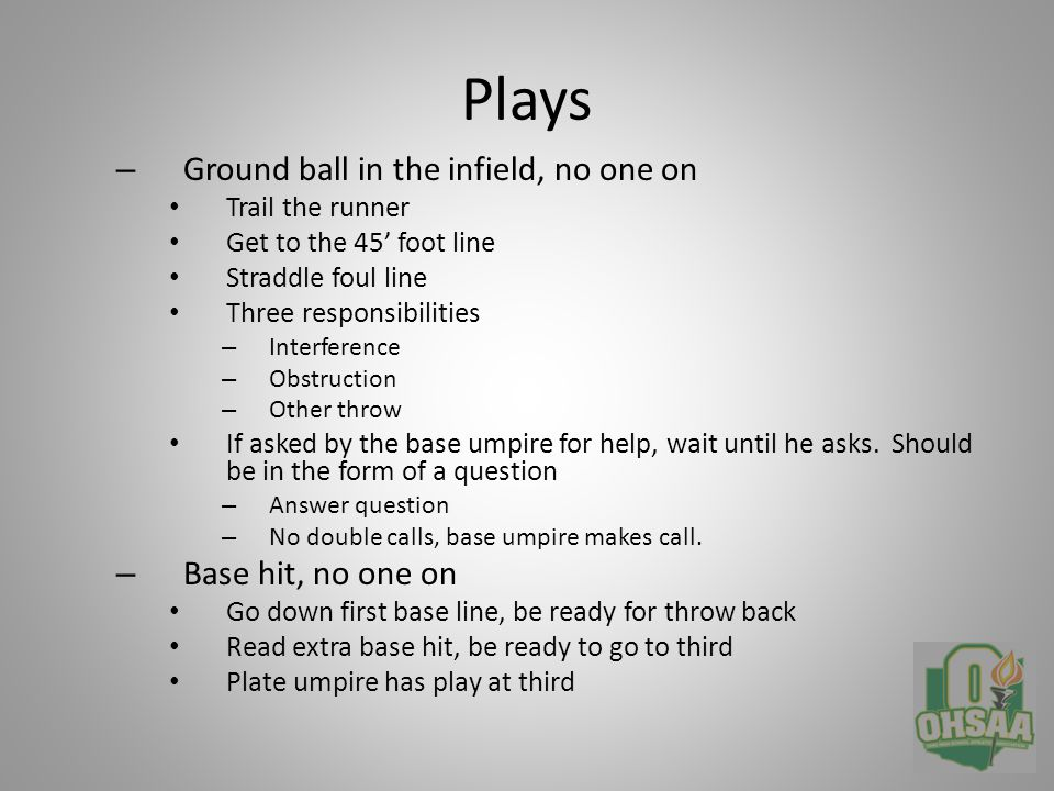 Plays – Ground ball in the infield, no one on Trail the runner Get to the 45' foot line Straddle foul line Three responsibilities – Interference – Obstruction – Other throw If asked by the base umpire for help, wait until he asks.