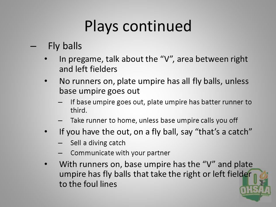 Plays continued – Plays with runners on Runner, first only – Take runner to third on base hit » Communicate to your partner you are at third – Runners at first and second » Take runner on second into third on fly ball » Base hit, stay home » Second play in the infield, NFHS says plate umpire has play at third – Bases loaded » Stay at home » Line yourself up to see runner tag up at third on a fly ball catch in the outfield – Second only » Ground ball, take play at third if second play in the infield » Fly ball, take runner at third » Unless fly ball down right field line