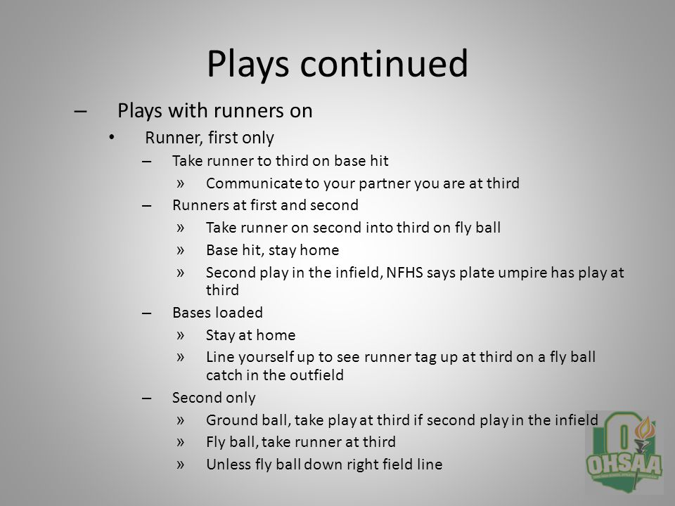 Plays continue – Third only » Stay at home » Watch for tag-up at third on fly ball » Go to third if you read a triple – Second and third » Fly ball, watch tag-up at third » Ground ball, stay home for potential play at the plate » Base hit, move up the line, watch tag at home, be ready for play at third or home by runner from second – First and third » Fly ball, watch tag-up at third » Ground ball, stay home for potential play at the plate » Base hit, go to third for play – Plays at the plate Take all plays first base foul line extended unless – A throw is up the line, then adjust to third base line extended