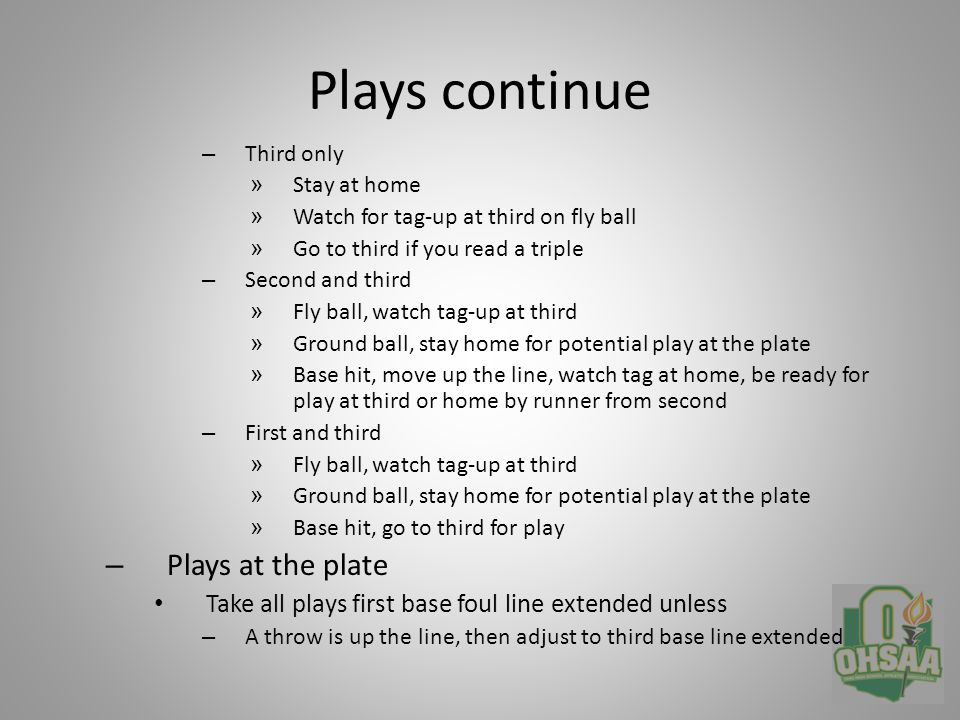 Miscellaneous – Pop-up to catcher Keep mask on until catcher throws his Follow catcher, not ball – If you need to talk to a coach, use the line-up card as a prop – Remember, you have all touches at third – After the game, roll the balls towards home team dug out and leave with partner – Get to your car, remember you are still on school grounds, no smoking or alcohol Most important thing to remember as the plate umpire, when the ball is hit we now have TWO base umpires
