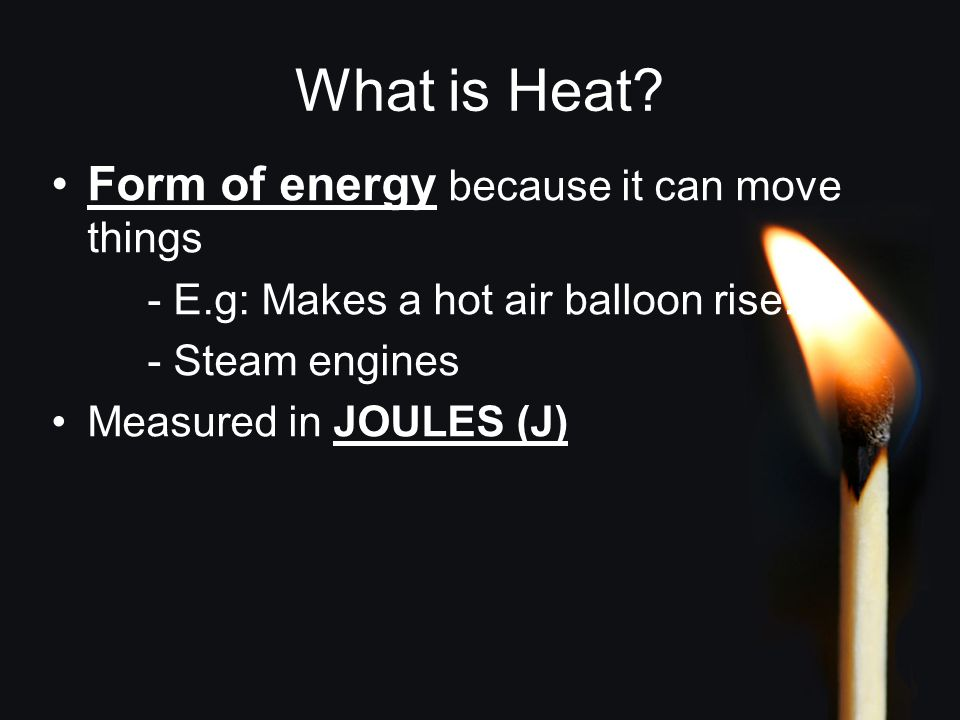 What is Heat? Form of energy because it can move things - E.g: Makes a hot air balloon rise. - Steam engines Measured in JOULES (J)