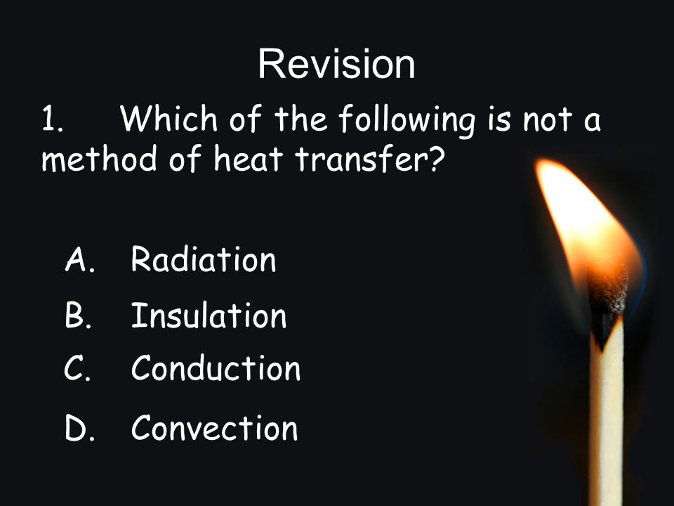 Revision 1. Which of the following is not a method of heat transfer? A.Radiation B.Insulation C.Conduction D.Convection