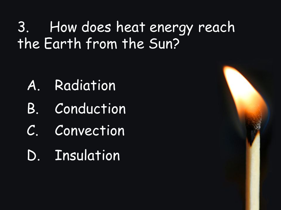 3. How does heat energy reach the Earth from the Sun? A.Radiation B.Conduction C.Convection D.Insulation