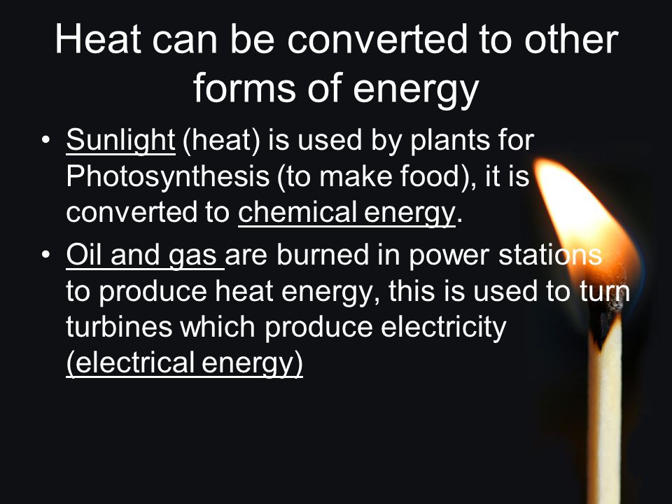 Heat can be converted to other forms of energy Sunlight (heat) is used by plants for Photosynthesis (to make food), it is converted to chemical energy