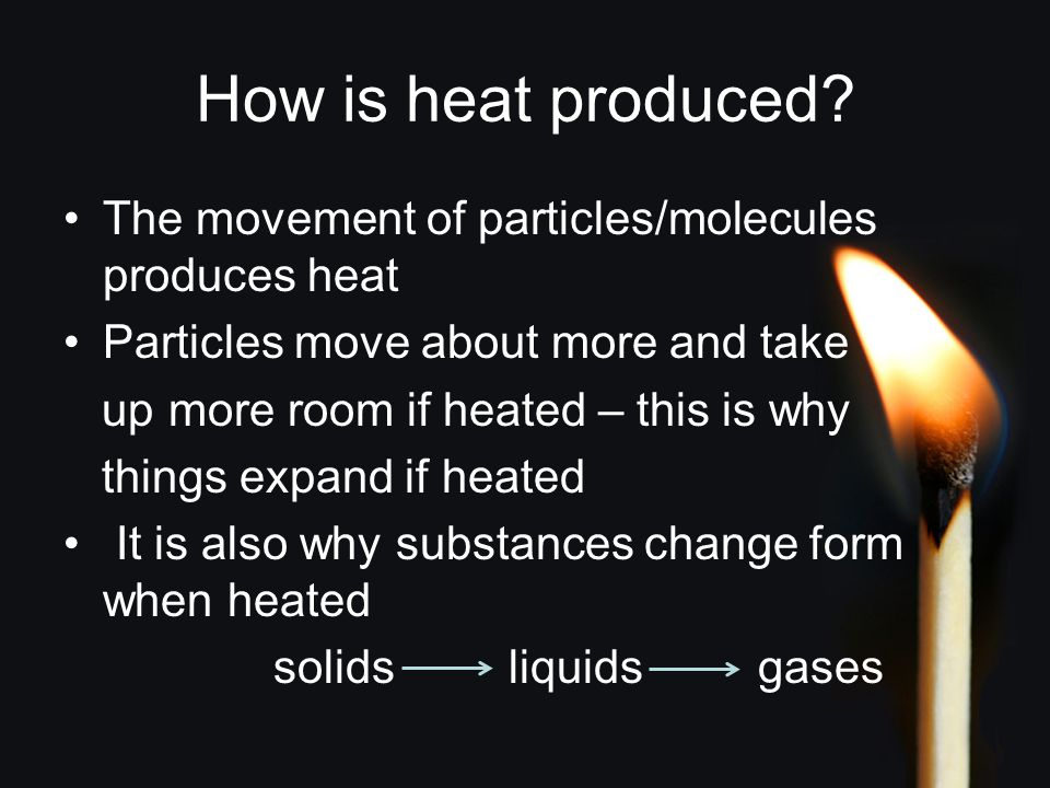 How is heat produced? The movement of particles/molecules produces heat Particles move about more and take up more room if heated – this is why things