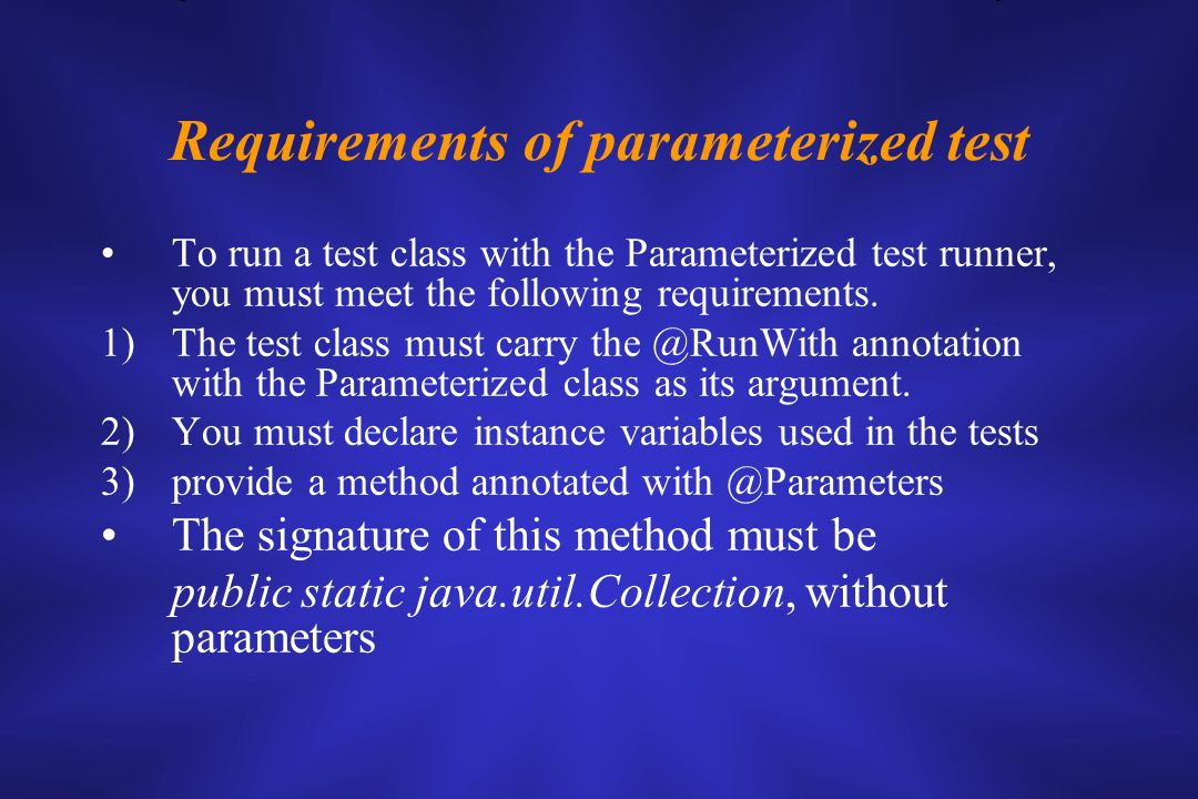 Requirements of parameterized test To run a test class with the Parameterized test runner, you must meet the following requirements.
