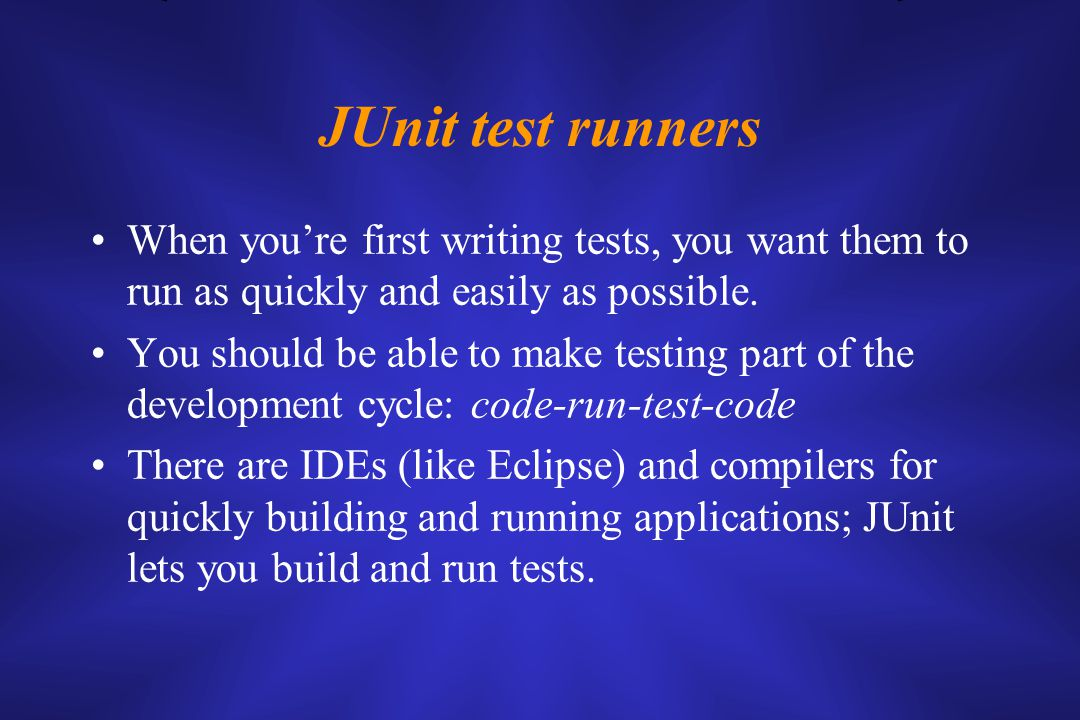 JUnit test runners When you're first writing tests, you want them to run as quickly and easily as possible.