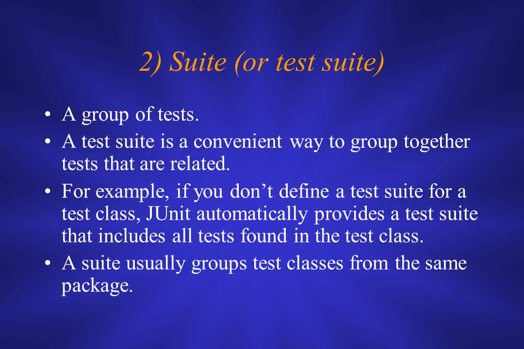 2) Suite (or test suite) A group of tests. A test suite is a convenient way to group together tests that are related. For example, if you don't define