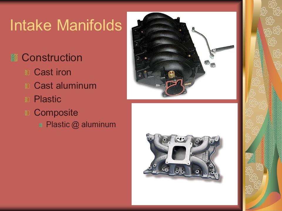 Intake Manifolds Construction Cast iron Cast aluminum Plastic Composite Plastic @ aluminum