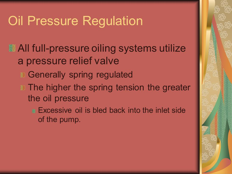 Oil Pressure Regulation All full-pressure oiling systems utilize a pressure relief valve Generally spring regulated The higher the spring tension the greater the oil pressure Excessive oil is bled back into the inlet side of the pump.