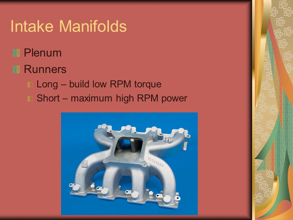 Intake Manifolds Plenum Runners Long – build low RPM torque Short – maximum high RPM power