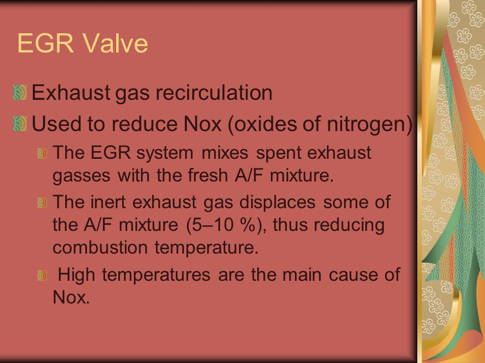 EGR Valve Exhaust gas recirculation Used to reduce Nox (oxides of nitrogen) The EGR system mixes spent exhaust gasses with the fresh A/F mixture.