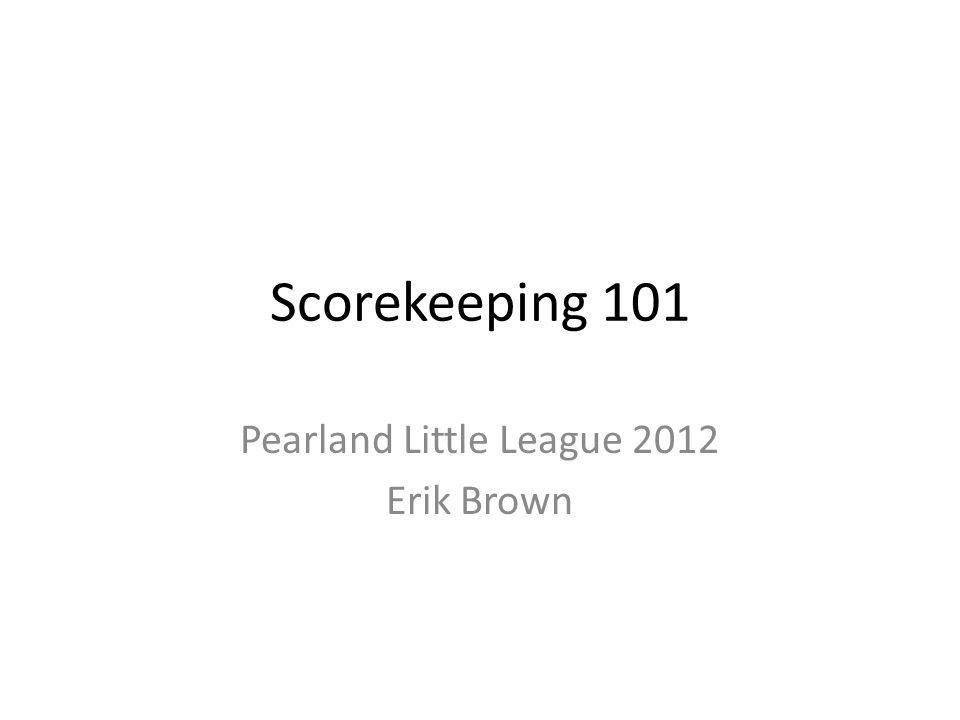 Scorekeeping 101 Pearland Little League 2012 Erik Brown