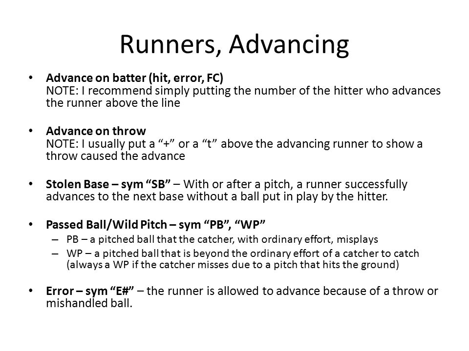 Runners, Advancing Advance on batter (hit, error, FC) NOTE: I recommend simply putting the number of the hitter who advances the runner above the line Advance on throw NOTE: I usually put a + or a t above the advancing runner to show a throw caused the advance Stolen Base – sym SB – With or after a pitch, a runner successfully advances to the next base without a ball put in play by the hitter.