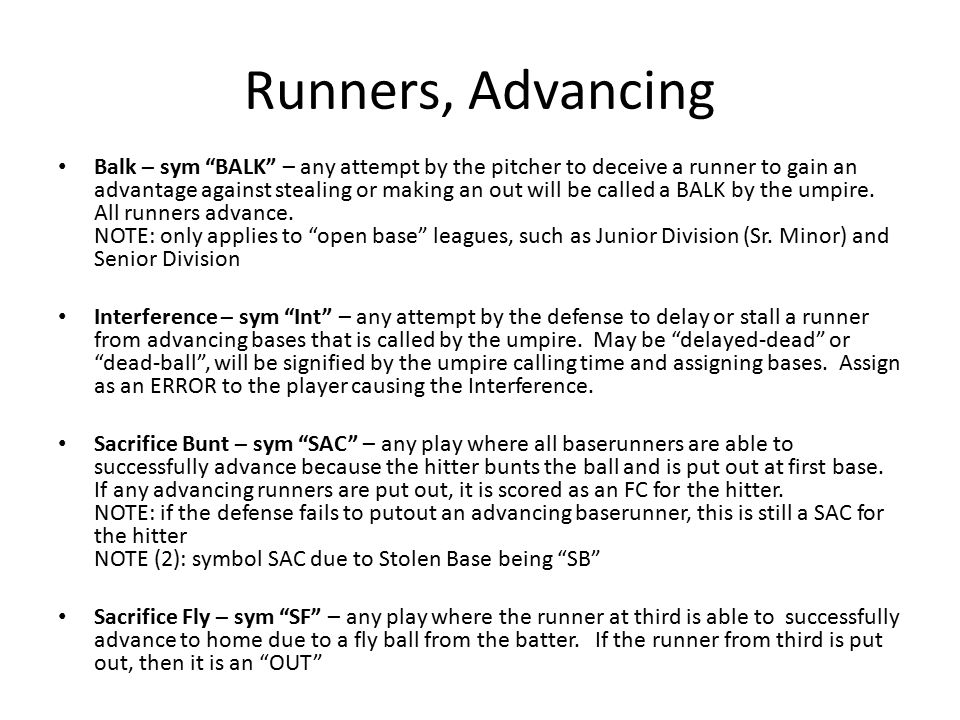Runners, Advancing Balk – sym BALK – any attempt by the pitcher to deceive a runner to gain an advantage against stealing or making an out will be called a BALK by the umpire.