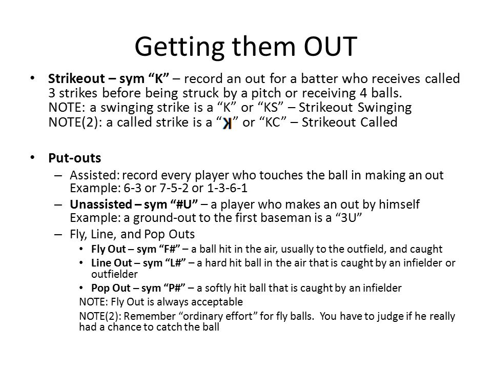 Getting them OUT Strikeout – sym K – record an out for a batter who receives called 3 strikes before being struck by a pitch or receiving 4 balls.