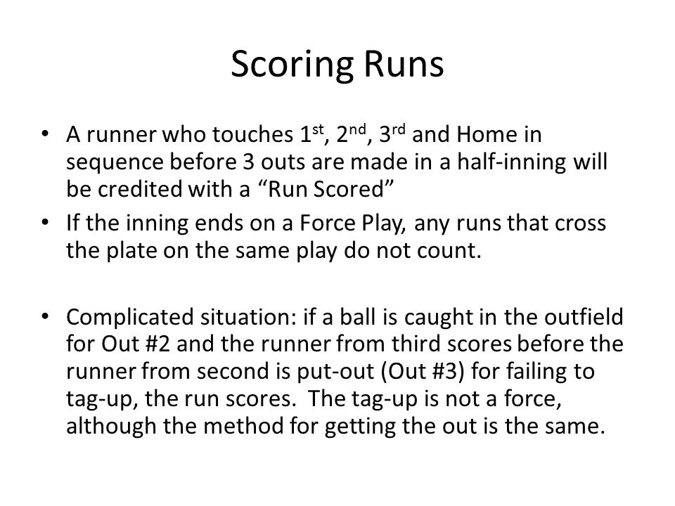 Scoring Runs A runner who touches 1 st, 2 nd, 3 rd and Home in sequence before 3 outs are made in a half-inning will be credited with a Run Scored If the inning ends on a Force Play, any runs that cross the plate on the same play do not count.