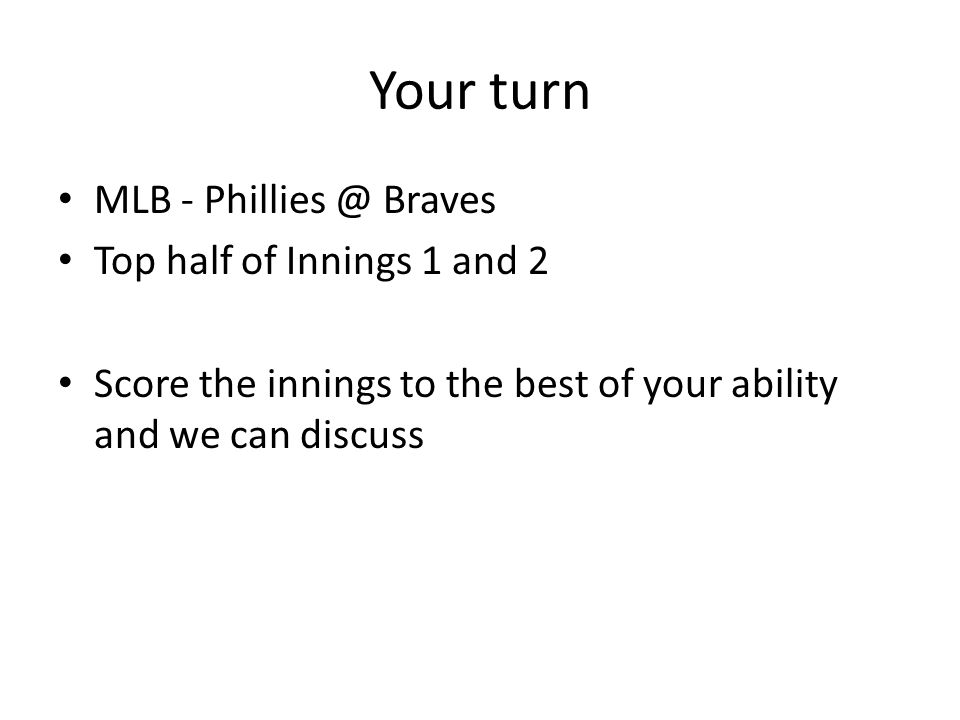 Your turn MLB - Phillies @ Braves Top half of Innings 1 and 2 Score the innings to the best of your ability and we can discuss