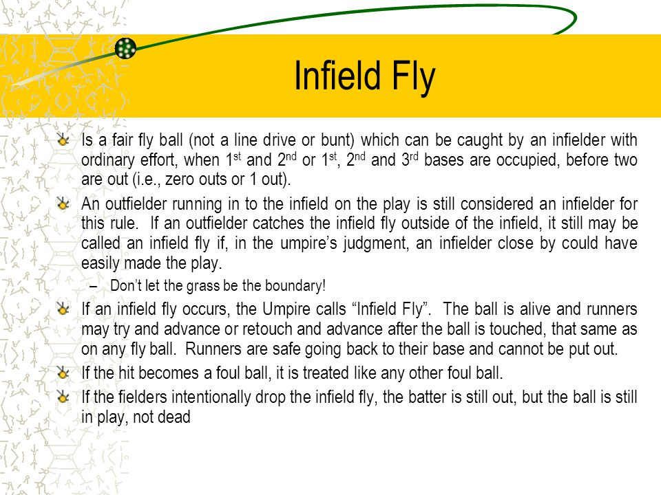 Infield Fly Is a fair fly ball (not a line drive or bunt) which can be caught by an infielder with ordinary effort, when 1 st and 2 nd or 1 st, 2 nd and 3 rd bases are occupied, before two are out (i.e., zero outs or 1 out).