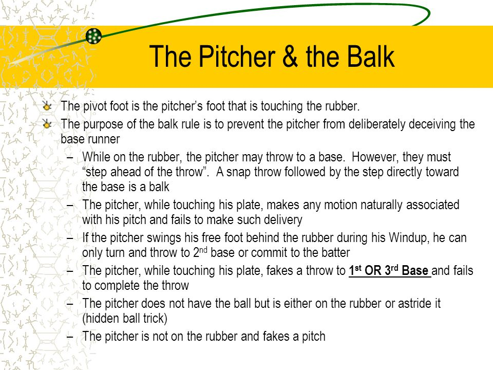 The Pitcher & the Balk The pivot foot is the pitcher's foot that is touching the rubber.