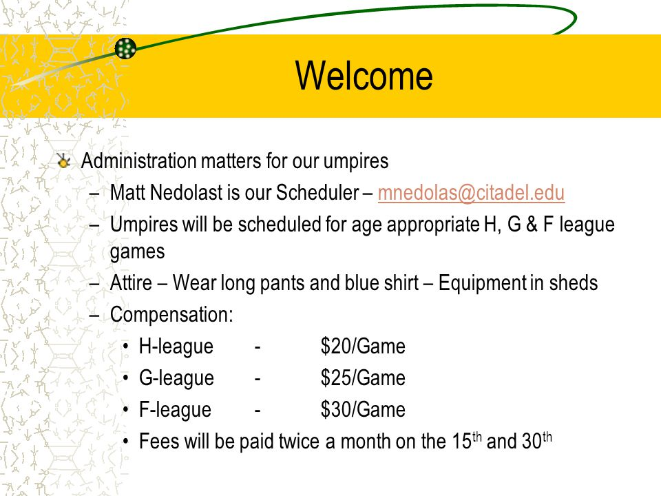 Welcome Administration matters for our umpires –Matt Nedolast is our Scheduler – mnedolas@citadel.edumnedolas@citadel.edu –Umpires will be scheduled for age appropriate H, G & F league games –Attire – Wear long pants and blue shirt – Equipment in sheds –Compensation: H-league-$20/Game G-league-$25/Game F-league-$30/Game Fees will be paid twice a month on the 15 th and 30 th