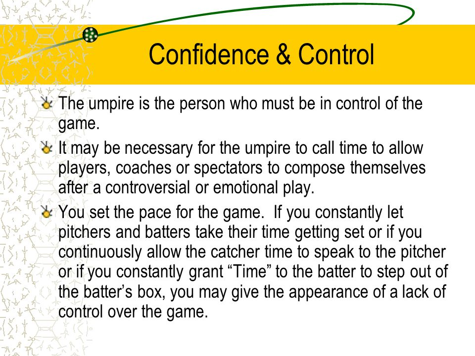 Confidence & Control The umpire is the person who must be in control of the game.
