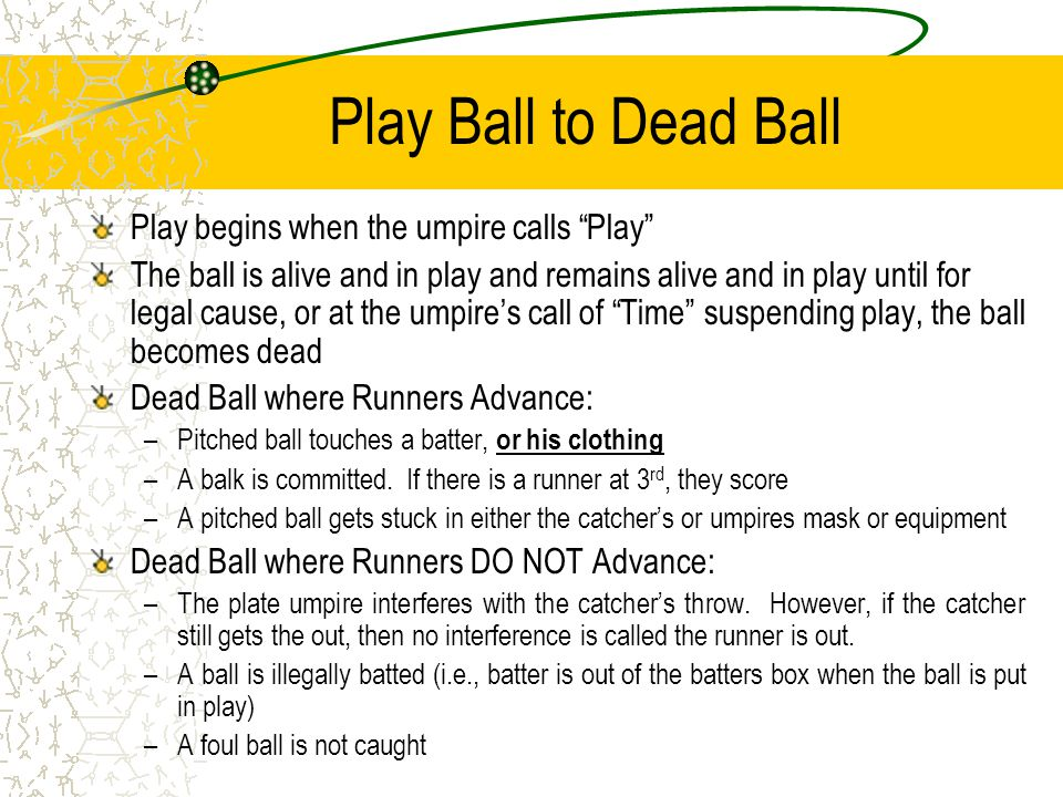Play Ball to Dead Ball Play begins when the umpire calls Play The ball is alive and in play and remains alive and in play until for legal cause, or at the umpire's call of Time suspending play, the ball becomes dead Dead Ball where Runners Advance: –Pitched ball touches a batter, or his clothing –A balk is committed.