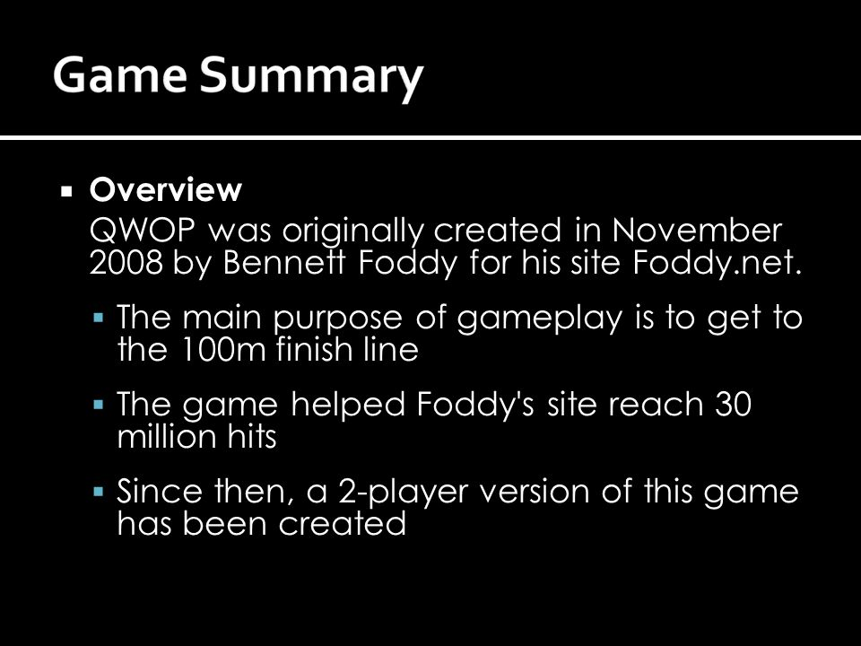 Overview QWOP was originally created in November 2008 by Bennett Foddy for his site Foddy.net.