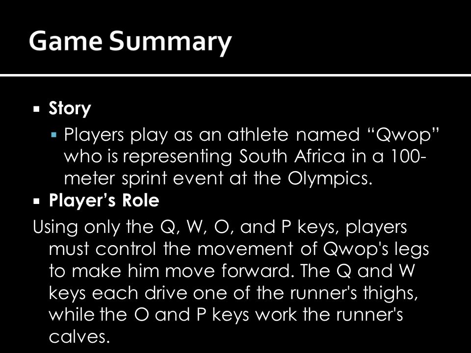  Story  Players play as an athlete named Qwop who is representing South Africa in a 100- meter sprint event at the Olympics.