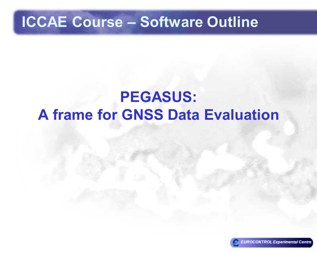 EUROCONTROL Experimental Centre PEGASUS: A frame for GNSS Data Evaluation ICCAE Course – Software Outline