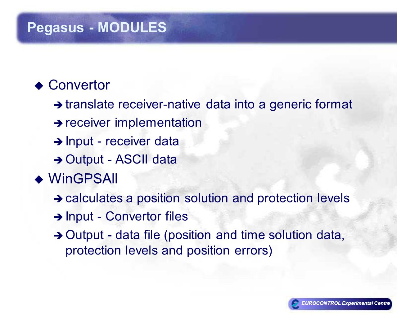 EUROCONTROL Experimental Centre Pegasus - MODULES  Convertor  translate receiver-native data into a generic format  receiver implementation  Input - receiver data  Output - ASCII data  WinGPSAll  calculates a position solution and protection levels  Input - Convertor files  Output - data file (position and time solution data, protection levels and position errors)