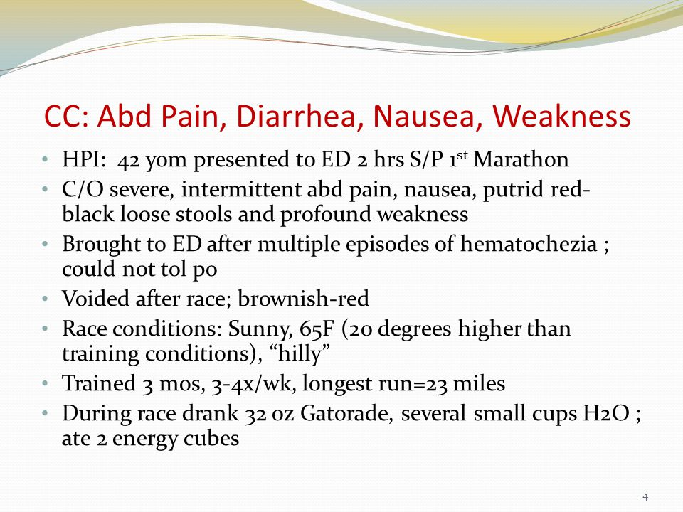 CC: Abd Pain, Diarrhea, Nausea, Weakness HPI: 42 yom presented to ED 2 hrs S/P 1 st Marathon C/O severe, intermittent abd pain, nausea, putrid red- black loose stools and profound weakness Brought to ED after multiple episodes of hematochezia ; could not tol po Voided after race; brownish-red Race conditions: Sunny, 65F (20 degrees higher than training conditions), hilly Trained 3 mos, 3-4x/wk, longest run=23 miles During race drank 32 oz Gatorade, several small cups H2O ; ate 2 energy cubes 4