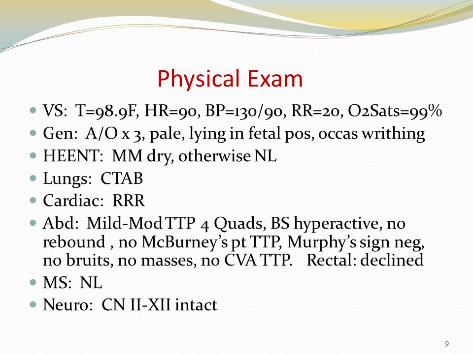 Physical Exam VS: T=98.9F, HR=90, BP=130/90, RR=20, O2Sats=99% Gen: A/O x 3, pale, lying in fetal pos, occas writhing HEENT: MM dry, otherwise NL Lungs: CTAB Cardiac: RRR Abd: Mild-Mod TTP 4 Quads, BS hyperactive, no rebound, no McBurney's pt TTP, Murphy's sign neg, no bruits, no masses, no CVA TTP.