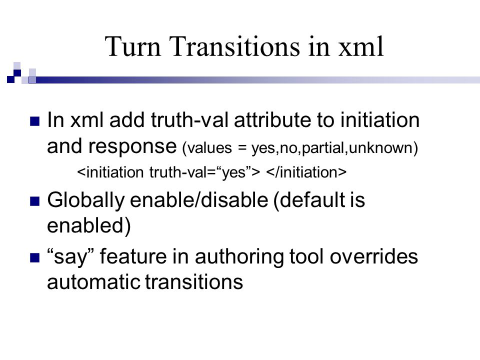 Turn Transitions in xml In xml add truth-val attribute to initiation and response (values = yes,no,partial,unknown) Globally enable/disable (default is enabled) say feature in authoring tool overrides automatic transitions