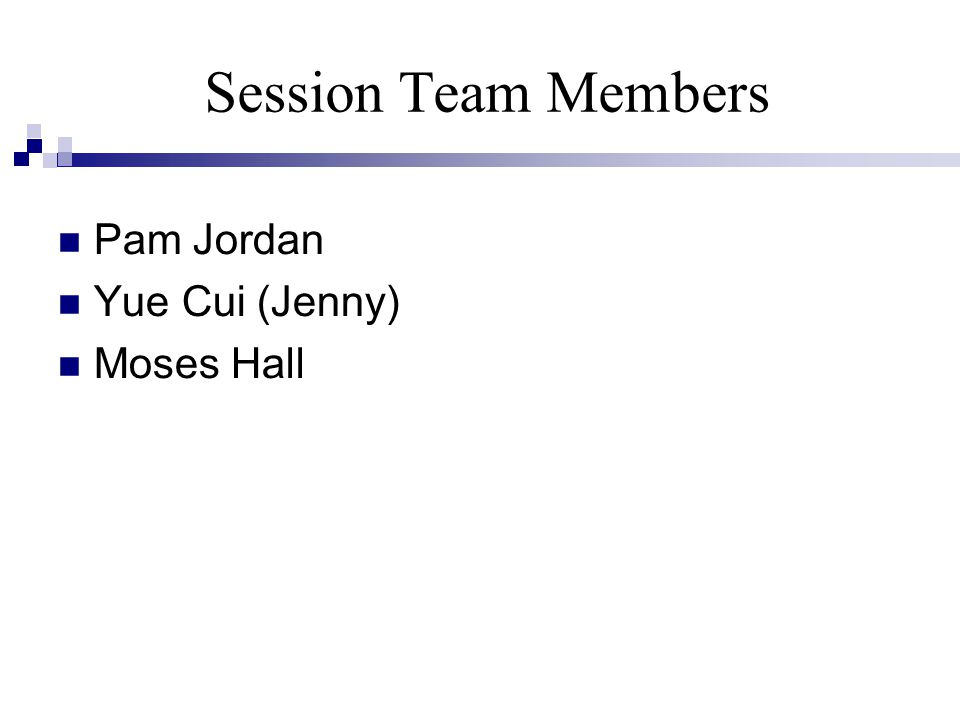 Session Team Members Pam Jordan Yue Cui (Jenny) Moses Hall