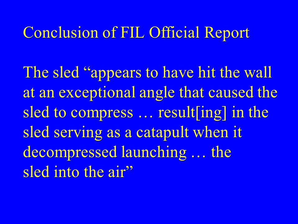 Conclusion of FIL Official Report The sled appears to have hit the wall at an exceptional angle that caused the sled to compress … result[ing] in the sled serving as a catapult when it decompressed launching … the sled into the air