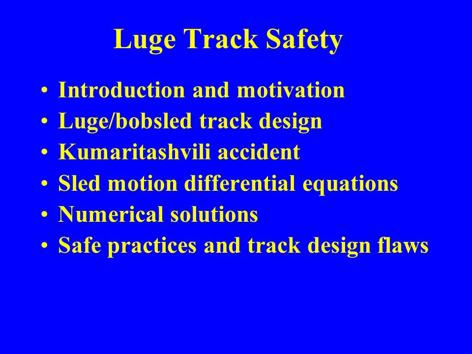 Luge Track Safety Introduction and motivation Luge/bobsled track design Kumaritashvili accident Sled motion differential equations Numerical solutions