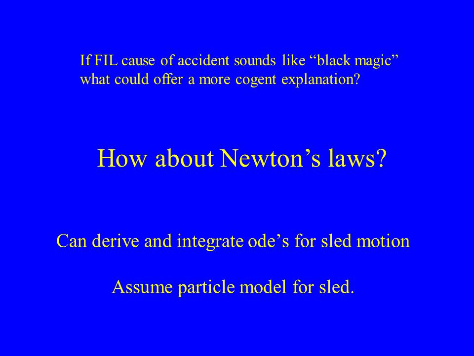 """Can derive and integrate ode's for sled motion Assume particle model for sled. If FIL cause of accident sounds like """"black magic"""" what could offer a m"""